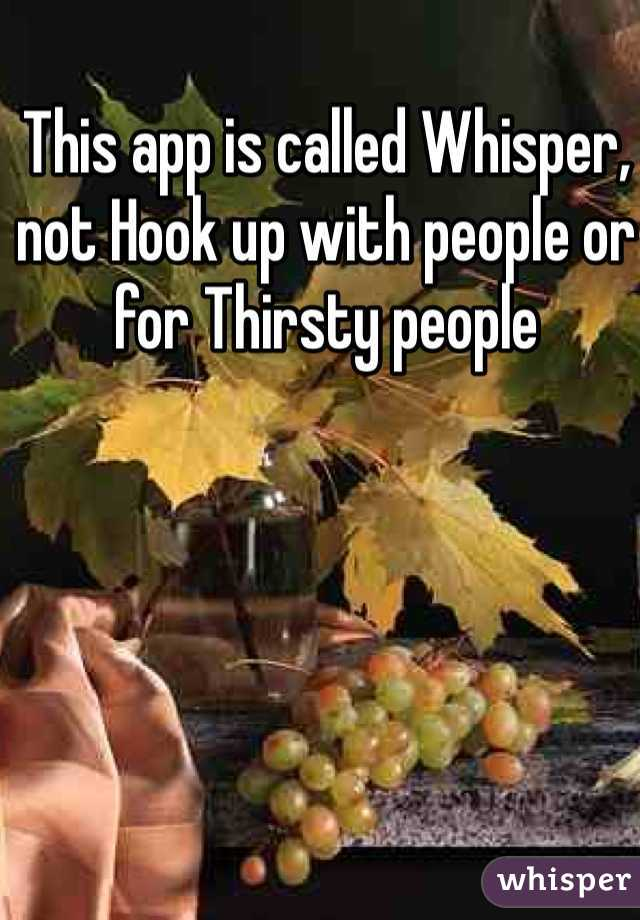 This app is called Whisper, not Hook up with people or for Thirsty people