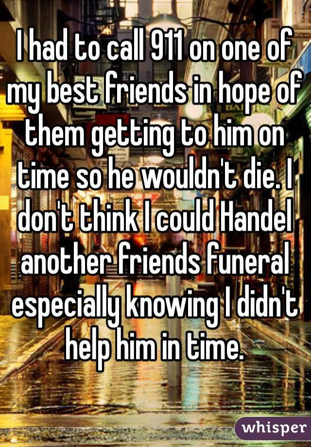 I had to call 911 on one of my best friends in hope of them getting to him on time so he wouldn't die. I don't think I could Handel another friends funeral especially knowing I didn't help him in time.