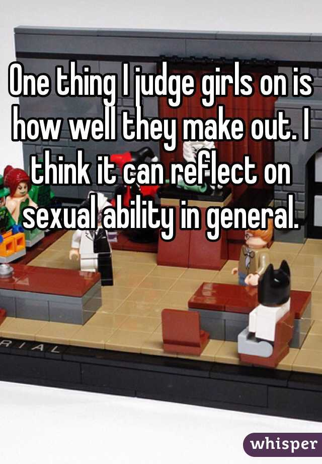 One thing I judge girls on is how well they make out. I think it can reflect on sexual ability in general.