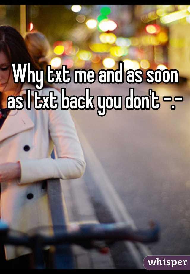 Why txt me and as soon as I txt back you don't -.-