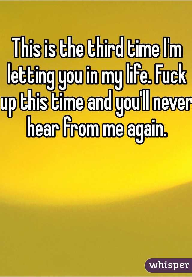 This is the third time I'm letting you in my life. Fuck up this time and you'll never hear from me again.