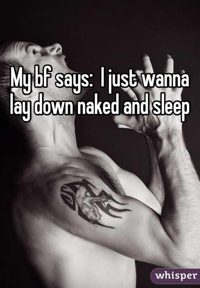 My bf says:  I just wanna lay down naked and sleep
