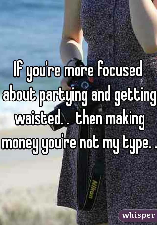 If you're more focused about partying and getting waisted. .  then making money you're not my type. .