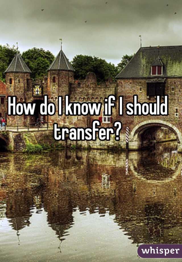 How do I know if I should transfer?