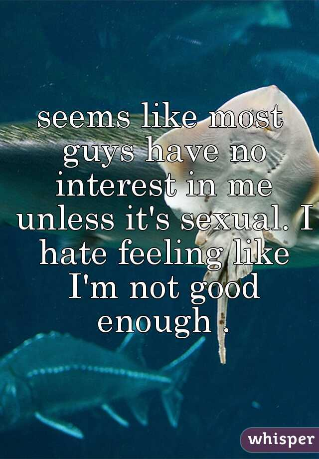 seems like most guys have no interest in me unless it's sexual. I hate feeling like I'm not good enough .