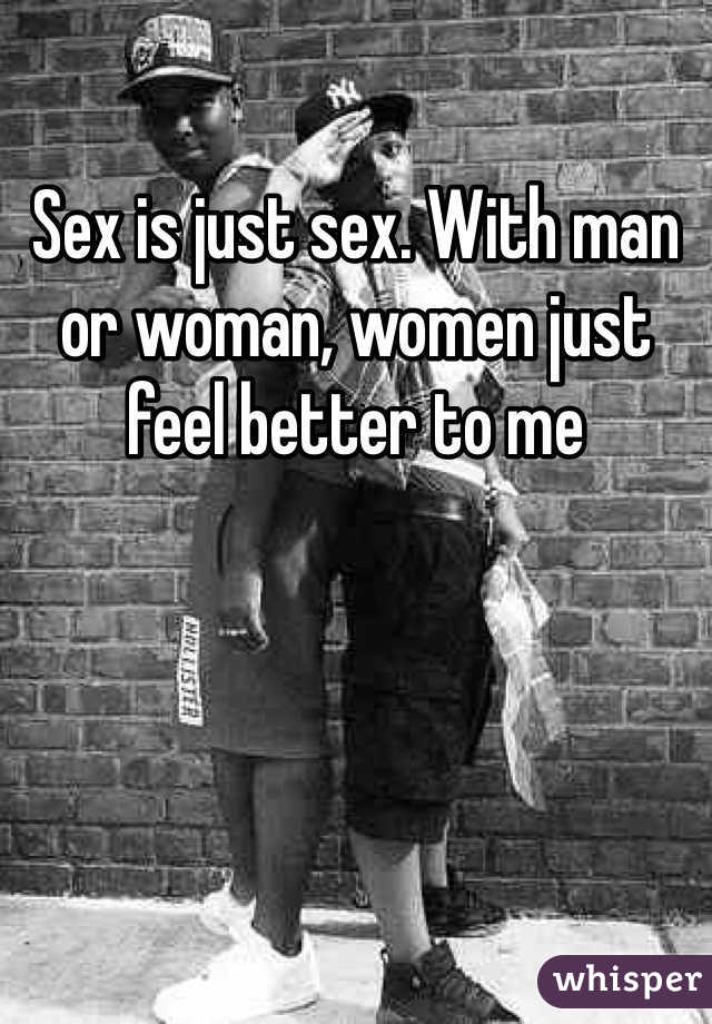 Sex is just sex. With man or woman, women just feel better to me