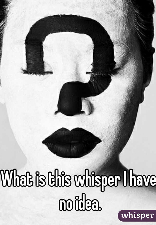 What is this whisper I have no idea.