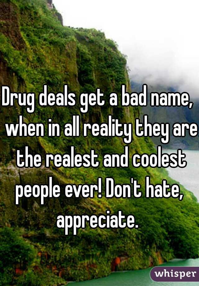 Drug deals get a bad name,  when in all reality they are the realest and coolest people ever! Don't hate,  appreciate.