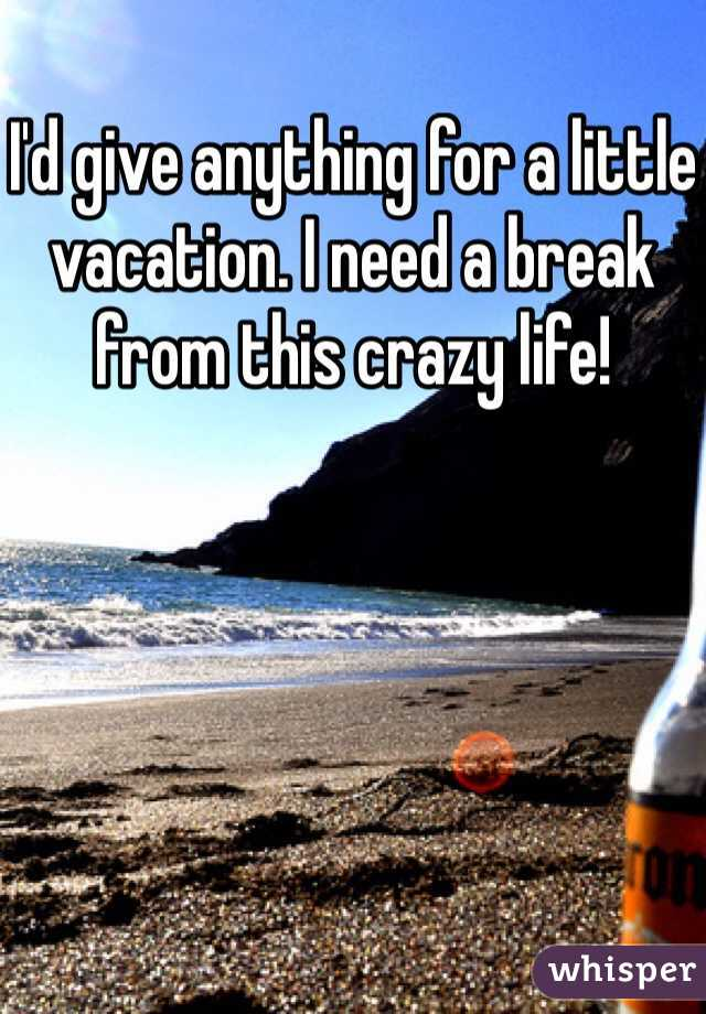 I'd give anything for a little vacation. I need a break from this crazy life!