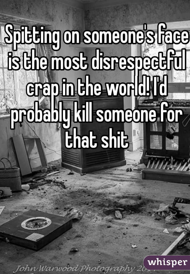 Spitting on someone's face is the most disrespectful crap in the world! I'd probably kill someone for that shit