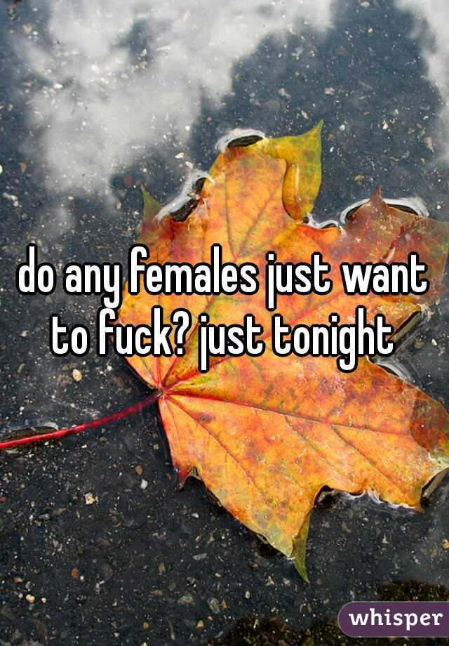 do any females just want to fuck? just tonight