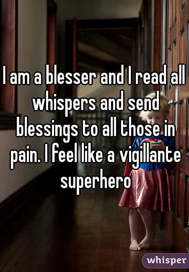 I am a blesser and I read all whispers and send blessings to all those in pain. I feel like a vigillante superhero