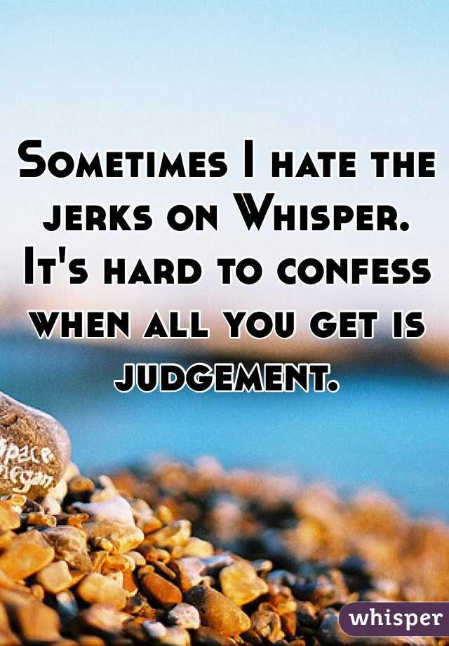 Sometimes I hate the jerks on Whisper. It's hard to confess when all you get is judgement.