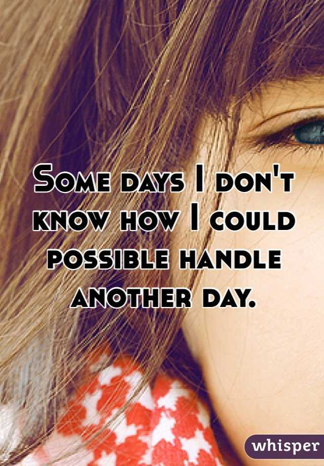 Some days I don't know how I could possible handle another day.
