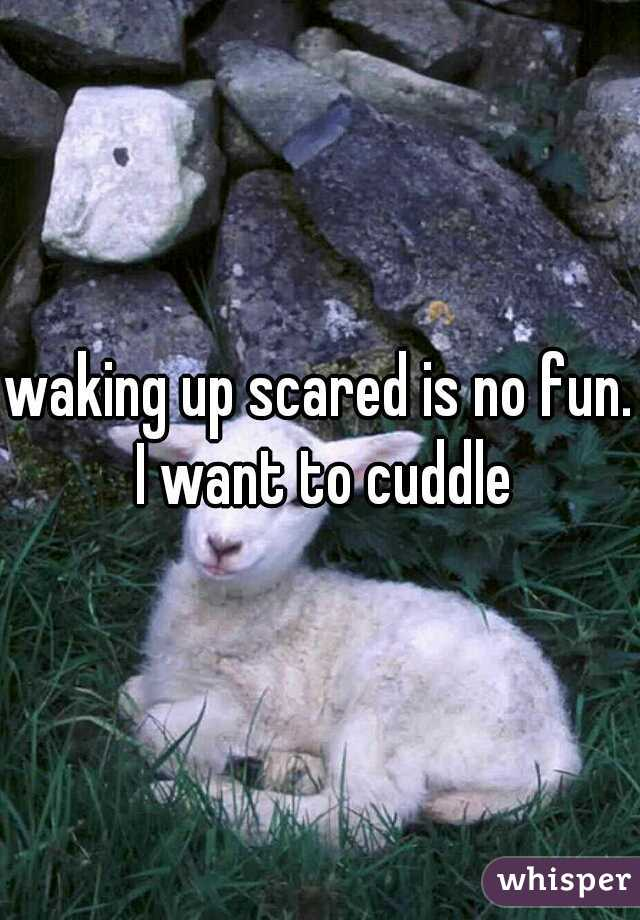 waking up scared is no fun. I want to cuddle