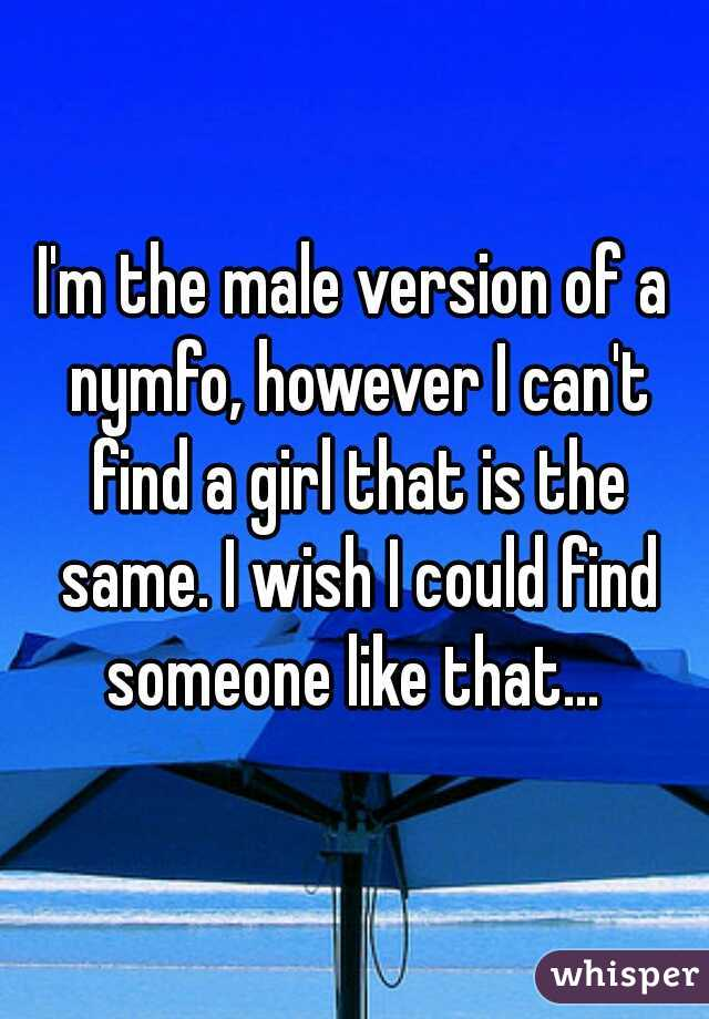 I'm the male version of a nymfo, however I can't find a girl that is the same. I wish I could find someone like that...
