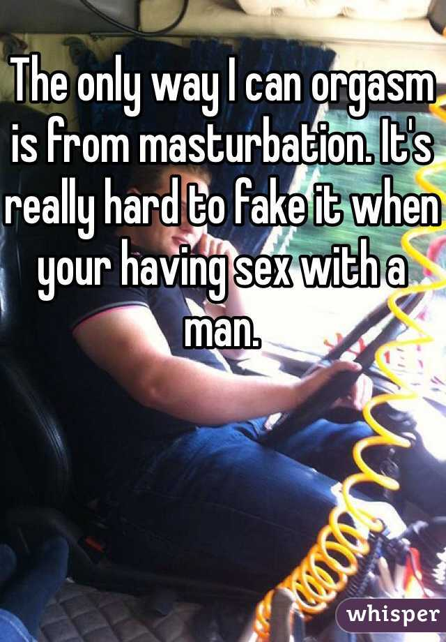 The only way I can orgasm is from masturbation. It's really hard to fake it when your having sex with a man.