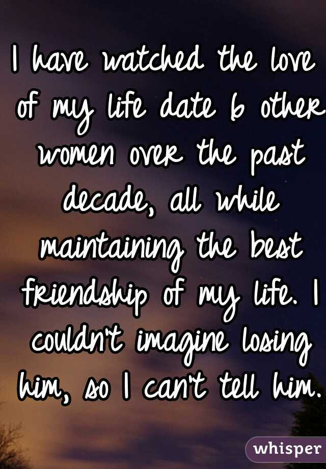 I have watched the love of my life date 6 other women over the past decade, all while maintaining the best friendship of my life. I couldn't imagine losing him, so I can't tell him.