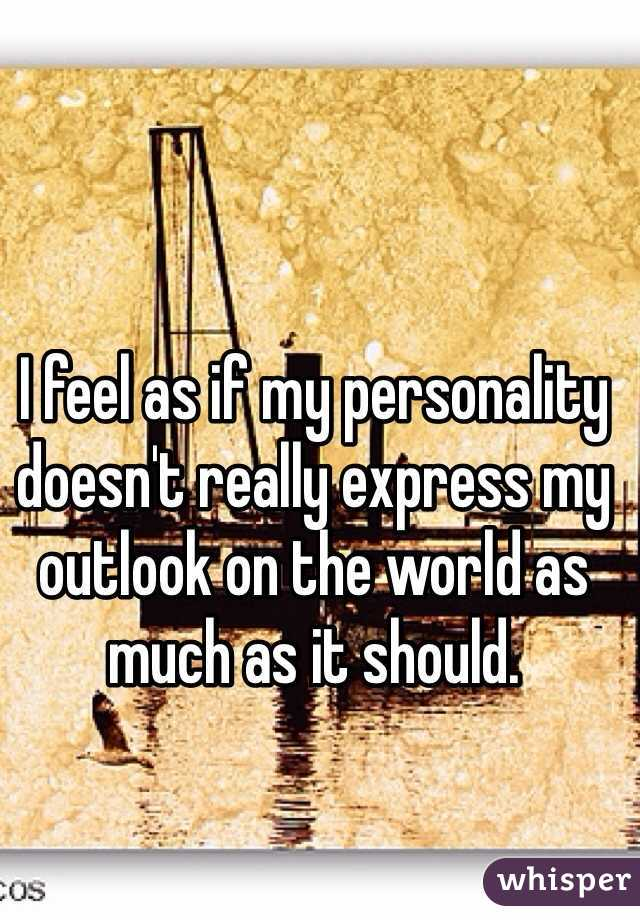 I feel as if my personality doesn't really express my outlook on the world as much as it should.