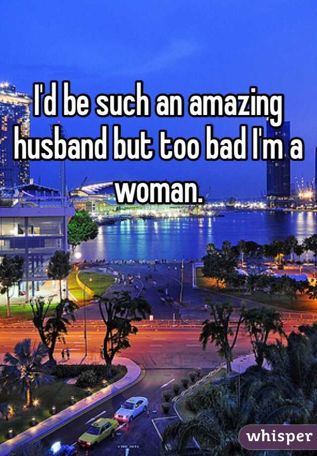 I'd be such an amazing husband but too bad I'm a woman.