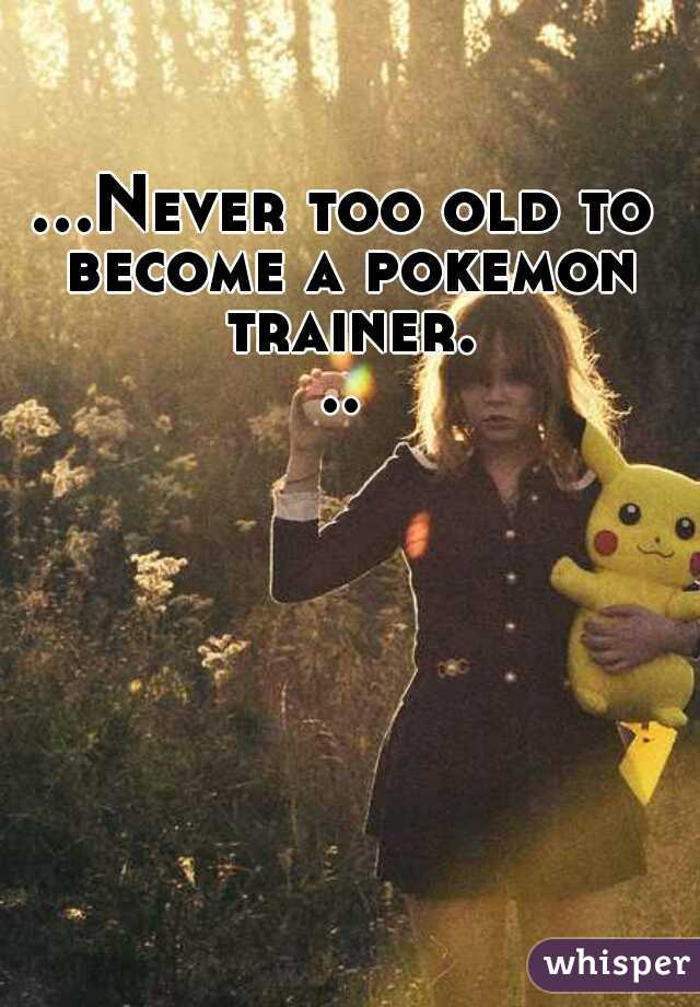 ...Never too old to become a pokemon trainer...