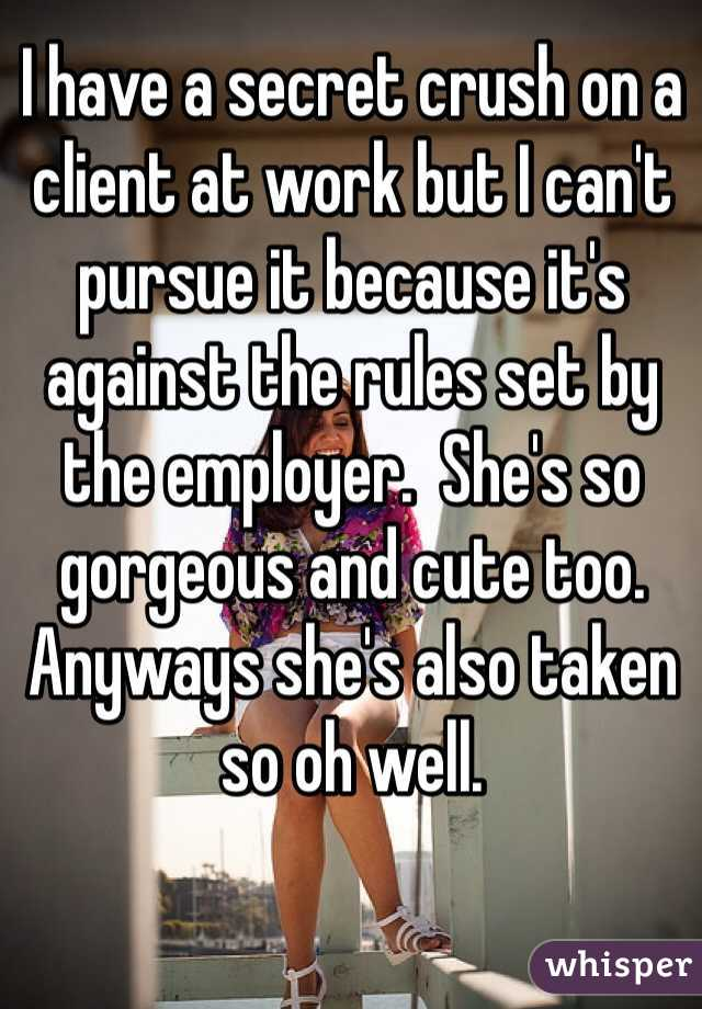 I have a secret crush on a client at work but I can't pursue it because it's against the rules set by the employer.  She's so gorgeous and cute too. Anyways she's also taken so oh well.