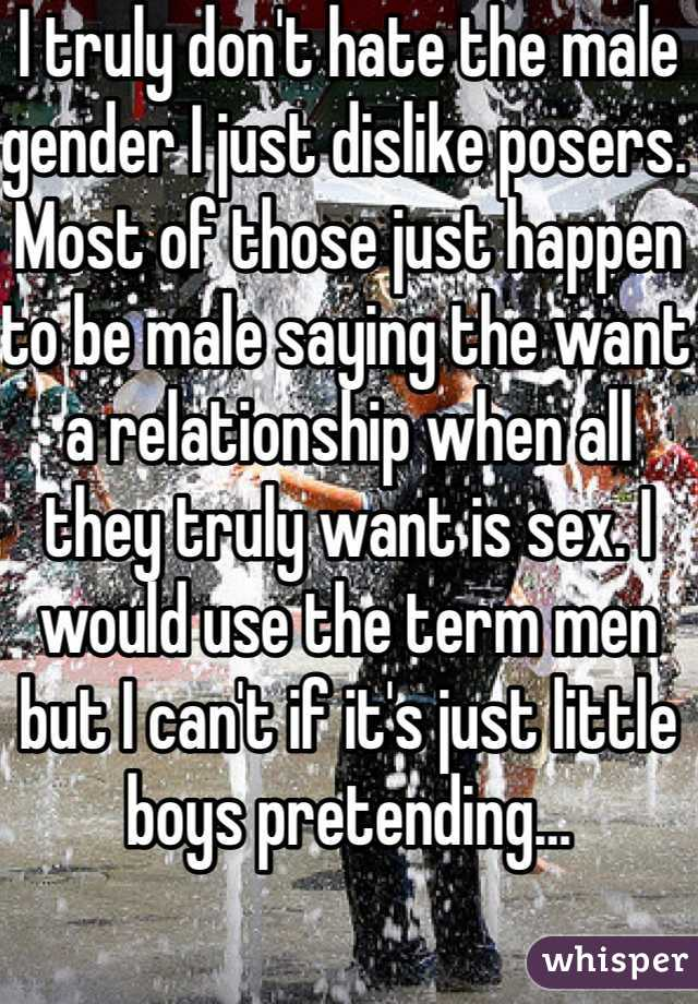 I truly don't hate the male gender I just dislike posers. Most of those just happen to be male saying the want a relationship when all they truly want is sex. I would use the term men but I can't if it's just little boys pretending…