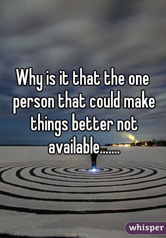 Why is it that the one person that could make things better not available.......