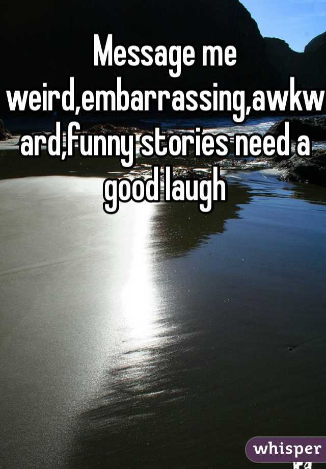 Message me weird,embarrassing,awkward,funny stories need a good laugh