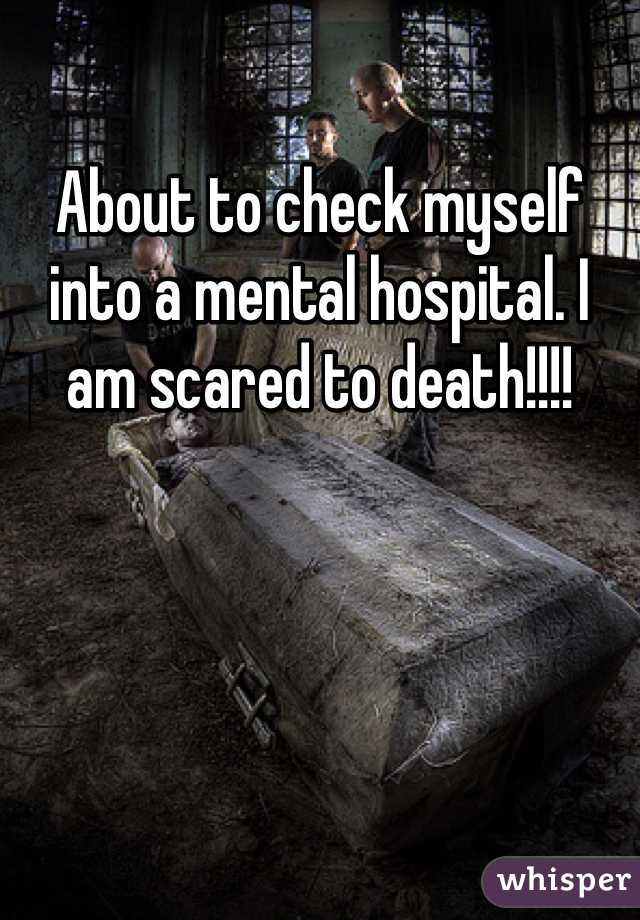About to check myself into a mental hospital. I am scared to death!!!!