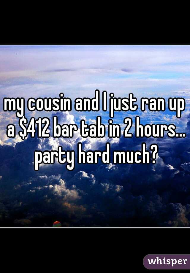 my cousin and I just ran up a $412 bar tab in 2 hours... party hard much?