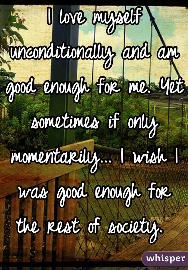 I love myself unconditionally and am good enough for me. Yet sometimes if only momentarily... I wish I was good enough for the rest of society.