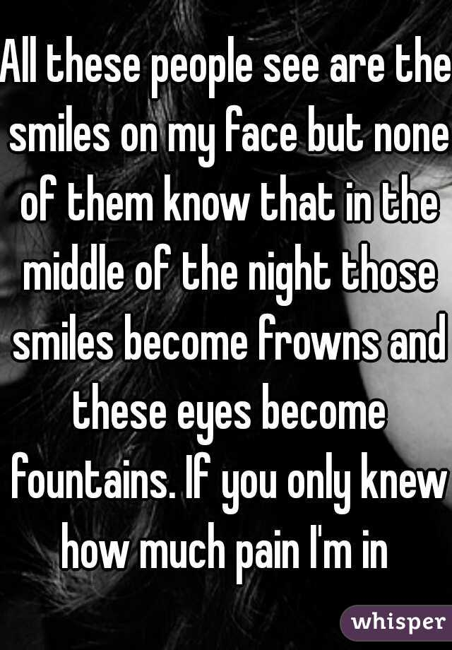 All these people see are the smiles on my face but none of them know that in the middle of the night those smiles become frowns and these eyes become fountains. If you only knew how much pain I'm in