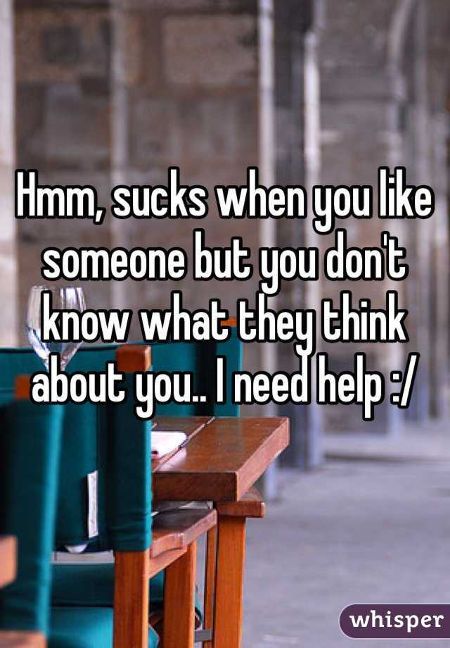 Hmm, sucks when you like someone but you don't know what they think about you.. I need help :/
