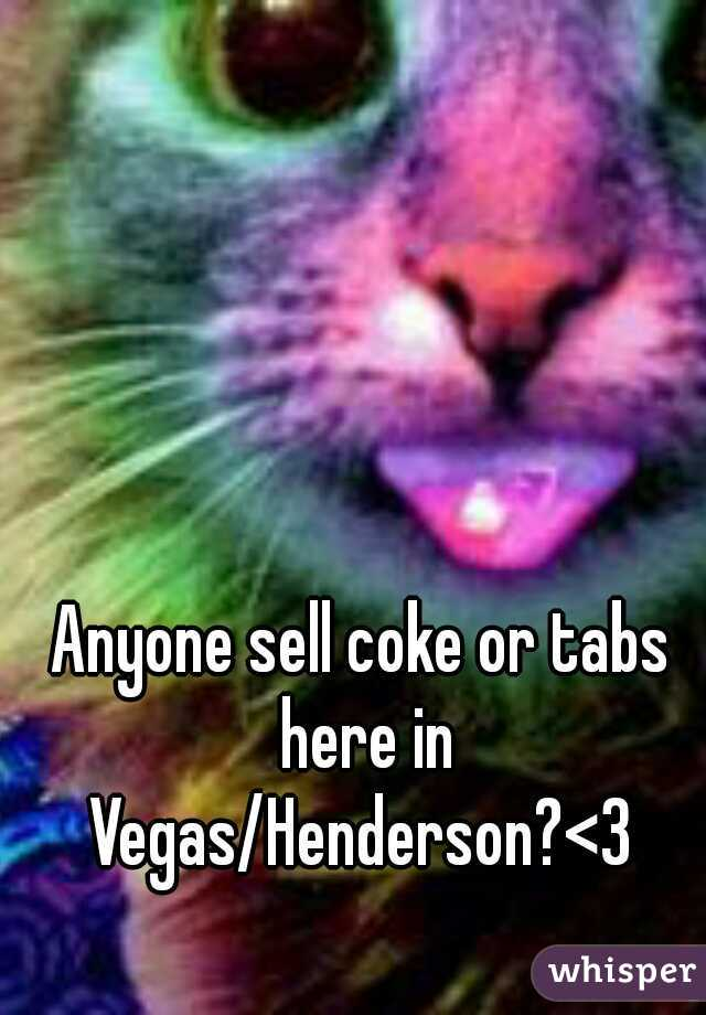 Anyone sell coke or tabs here in Vegas/Henderson?<3