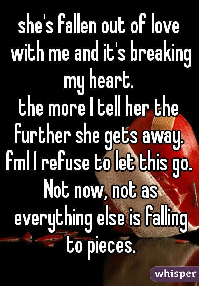 she's fallen out of love with me and it's breaking my heart.  the more I tell her the further she gets away.  fml I refuse to let this go. Not now, not as everything else is falling to pieces.