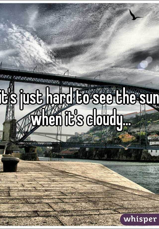 it's just hard to see the sun when it's cloudy...