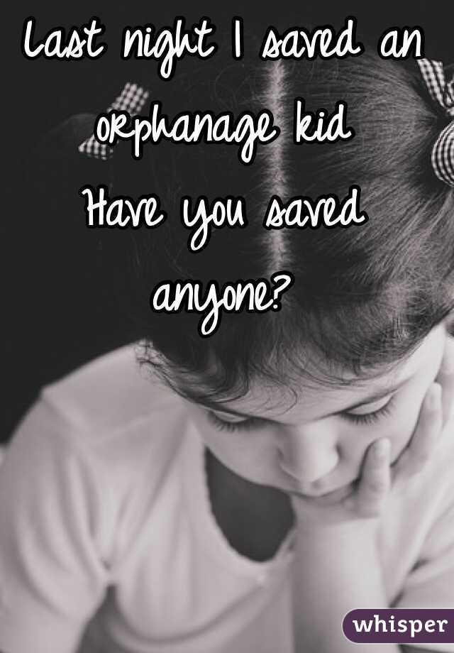 Last night I saved an orphanage kid Have you saved anyone?