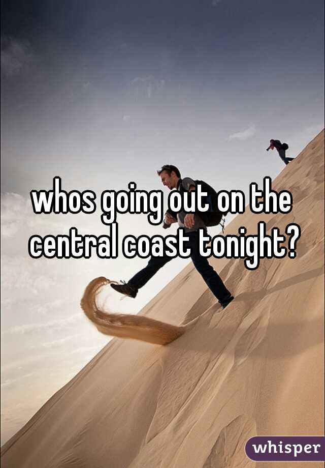 whos going out on the central coast tonight?