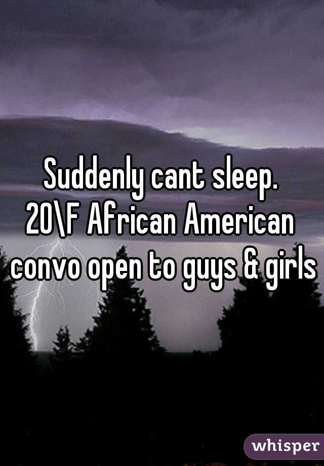 Suddenly cant sleep. 20\F African American convo open to guys & girls