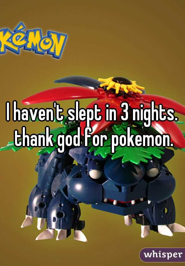 I haven't slept in 3 nights. thank god for pokemon.