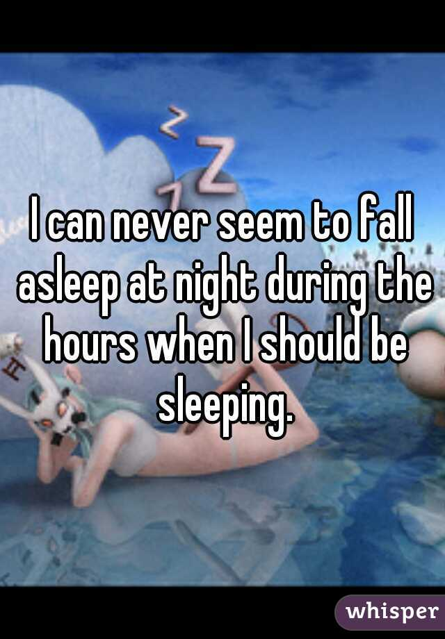 I can never seem to fall asleep at night during the hours when I should be sleeping.
