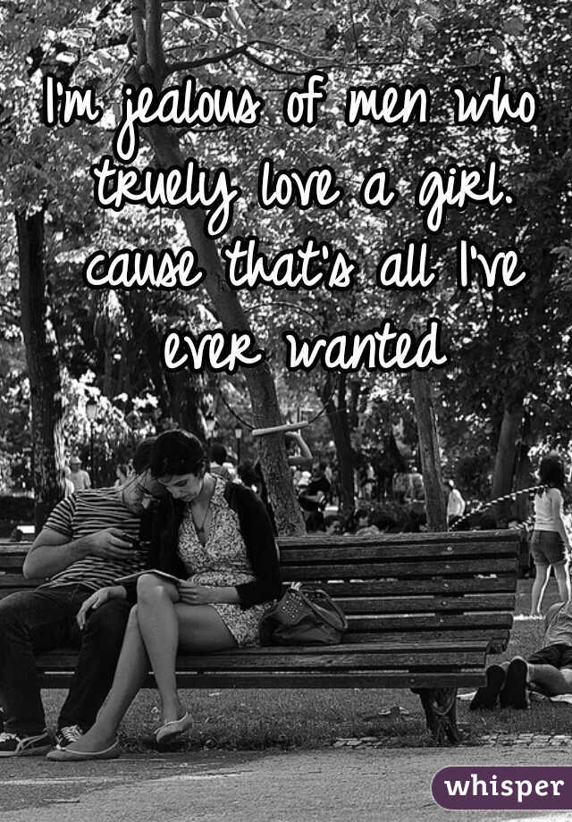 I'm jealous of men who truely love a girl. cause that's all I've ever wanted