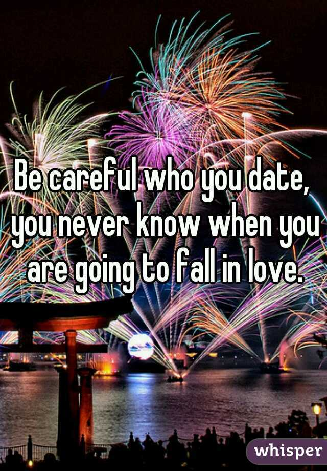 Be careful who you date, you never know when you are going to fall in love.