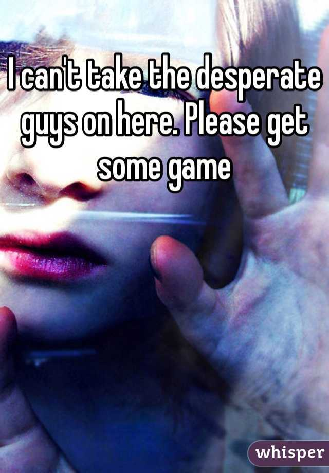 I can't take the desperate guys on here. Please get some game