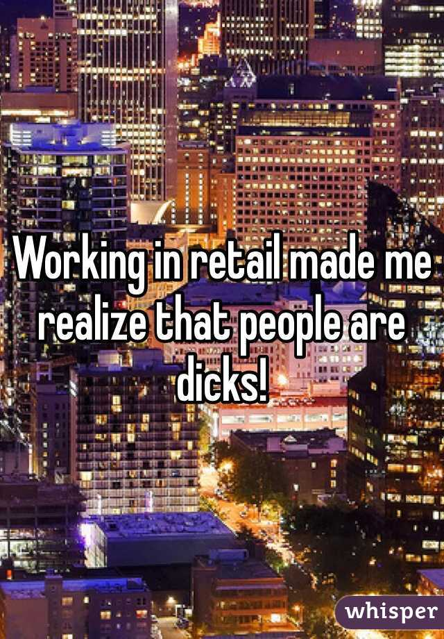 Working in retail made me realize that people are dicks!