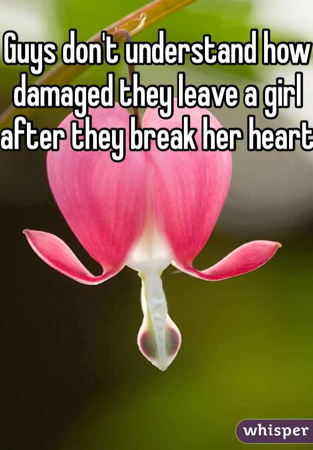 Guys don't understand how damaged they leave a girl after they break her heart