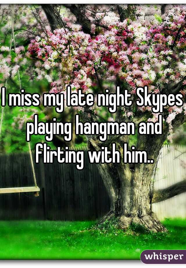 I miss my late night Skypes playing hangman and flirting with him..