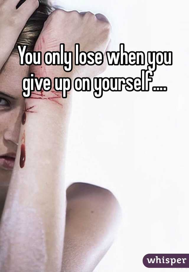 You only lose when you give up on yourself....