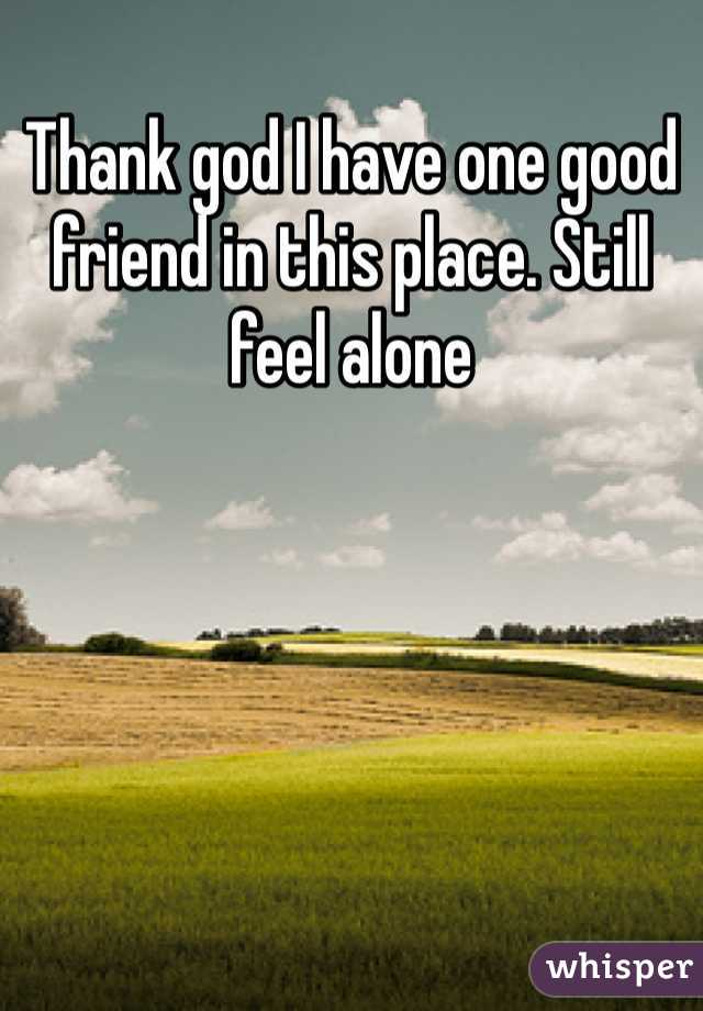 Thank god I have one good friend in this place. Still feel alone
